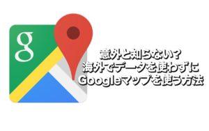 意外と知らない?海外でデータを使わずにGoogleマップを使う方法
