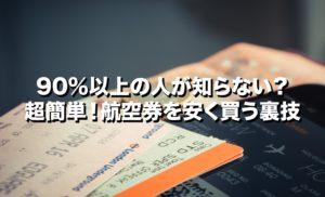 90%以上の人が知らない?超簡単!航空券を安く買う裏技